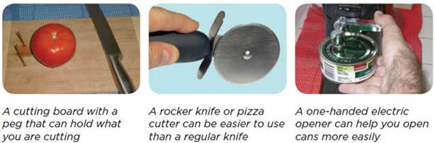 A cutting board with a peg that can hold what you are cutting, a rocker knife or pizza cutter can be easier to use than a regular knife, a one-handed electric opener can help you open cans more easily